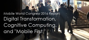 "Mobile World Congress 2016 Report: Digital Transformation, Cognitive Computing, and ""Mobile First"""